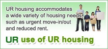 UR housing accommodates a wide variety of housing needs, such as urgent move-in/out and reduced rent. Wise use of UR housing